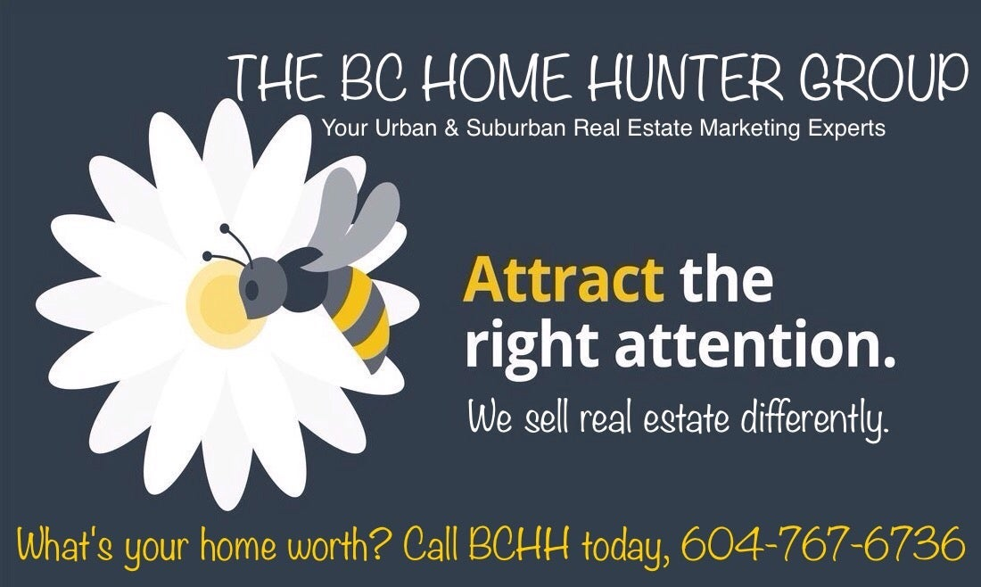 THE BC HOME HUNTER GROUP l AWARD WINNING URBAN & SUBURBAN METRO VANCOUVER l FRASER VALLEY l WEST COAST l BC REAL ESTATE 604-767-6736 #BCHOMEHUNTER.COM  #Vancouver #WhiteRock #SouthSurrey #WestVancouver #Langley #MapleRidge #NorthVancouver #Langley #FraserValley #Burnaby #FortLangley #PittMeadows #Delta #Richmond #CoalHarbour #Surrey #Abbotsford #FraserValley #Kerrisdale #Cloverdale #Coquitlam #EastVan #Richmond #PortMoody #Yaletown #CrescentBeach #Clayton #Chilliwack #MorganCreek #FraserValleyHomeHunter #VancouverHomeHunter #OceanPark #MorganHeights #GrandviewHeights #LynnValley #Lonsdale #VancouverHomeHunter #FraserValleyHomeHunter #BCHHRealty.com  @BCHOMEHUNTER  THE BC HOME HUNTER GROUP  AWARD WINNING URBAN & SUBURBAN REAL ESTATE TEAM WITH HEART 604-767-6736  METRO VANCOUVER I FRASER VALLEY I BC  #Vancouver #WhiteRock #SouthSurrey #Starbucks #WestVancouver #Langley #MapleRidge #NorthVancouver #Langley #FraserValley #Burnaby #FortLangley #PittMeadows #Delta #Richmond #CoalHarbour #Surrey #Abbotsford #FraserValley #Kerrisdale #Cloverdale #Coquitlam #EastVan #Richmond #PortMoody #Yaletown #CrescentBeach #BCHHREALTY #MorganCreek #PortMoody #Burnaby #WeLoveBC #OceanPark #FraserValleyHomeHunter #VancouverHomeHunter