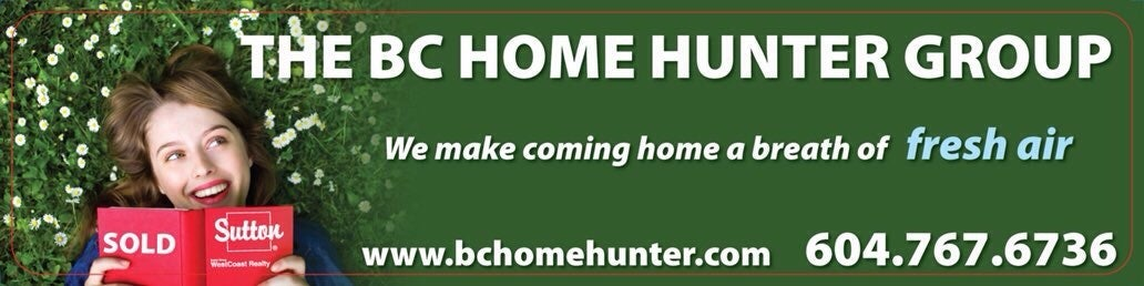 THE BC HOME HUNTER GROUP l AWARD WINNING URBAN & SUBURBAN METRO VANCOUVER l NORTH SHORE I FRASER VALLEY l WEST COAST I BC HOMEOWNER ADVOCATES I REAL ESTATE SALES & MARKETING EXPERTS 604-767-6736 #BCHOMEHUNTER.COM #BCHH #WESELLBC.COM #WELOVEBC.COM #Vancouver #NorthShore #WestVancouver #NorthVancouver #FraserValley #CoalHarbour #Kerrisdale #Kitsilano #PointGrey #Marpole #Dunbar #Oakridge #Coquitlam #EastVan #NorthShoreHomehunter #Yaletown #FraserValleyHomeHunter #VancouverHomeHunter #LynnValley #Lonsdale #WhiteRock #VancouverHomeHunter #FraserValleyHomeHunter #NorthShoreHomeHunter #WhiteRockHomeHunter #SouthSurreyHomeHunter Vancouver Real Estate North Shore Real Estate Fraser Valley Real Estate VANRE  @BCHOMEHUNTER  THE BC HOME HUNTER GROUP  AWARD WINNING URBAN & SUBURBAN REAL ESTATE TEAM WITH HEART 604-767-6736  METRO VANCOUVER I FRASER VALLEY I BC  #Vancouver #WhiteRock #SouthSurrey #Starbucks #WestVancouver #Langley #MapleRidge #NorthVancouver #Langley #FraserValley #Burnaby #FortLangley #PittMeadows #Delta #Richmond #CoalHarbour #Surrey #Abbotsford #FraserValley #Kerrisdale #Cloverdale #Coquitlam #EastVan #Richmond #PortMoody #Yaletown #CrescentBeach #BCHHREALTY #MorganCreek #PortMoody #Burnaby #WeLoveBC #OceanPark #FraserValleyHomeHunter #VancouverHomeHunter