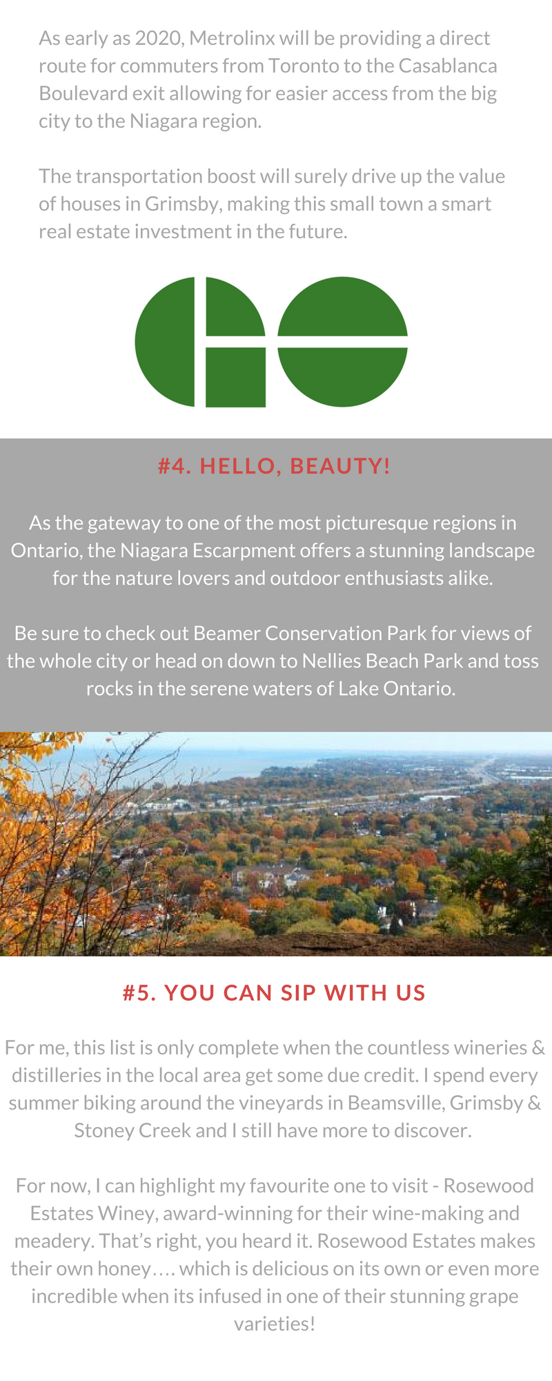 #3.  Hello, Beauty!  As the gateway to one of the most picturesque regions in Ontario, the Niagara Escarpment offers a stunning landscape for the nature lovers and outdoor enthusiasts alike.  Be sure to check out Beamer Conservation Park for views of the whole city or head on down to Nellies Beach Park and toss rocks in the serene waters of Lake Ontario.    #4.  GoRail Coming Soon  As early as 2020, Metrolinx will be providing a direct route for commuters from Toronto to the Casablanca Boulevard exit allowing for easier access from the big city to the Niagara region.   The transportation boost will surely drive up the value of houses in Grimsby, making this small town a smart real estate investment in the future.   #5.  You Can Sip with Us  For me, this list is only complete when the countless wineries & distilleries in the local area get some due credit. I spend every summer biking around the vineyards in Beamsville, Grimsby & Stoney Creek and I still have more to discover.   For now, I can highlight my favorite one to visit - Rosewood Estates Winey, award-winning for their wine-making and meadery. That's right, you heard it. Rosewood Estates makes their own honey…. which is delicious on its own or even more incredible when its infused in one of their stunning grape varieties!  If you're a fan of whisky, then you're in luck. Right off the service road is Forty Creek Whisky, a distillery establishing itself as a leading crafter of world-class spirits, named after the Forty Mile Creek running through the centre of the town.