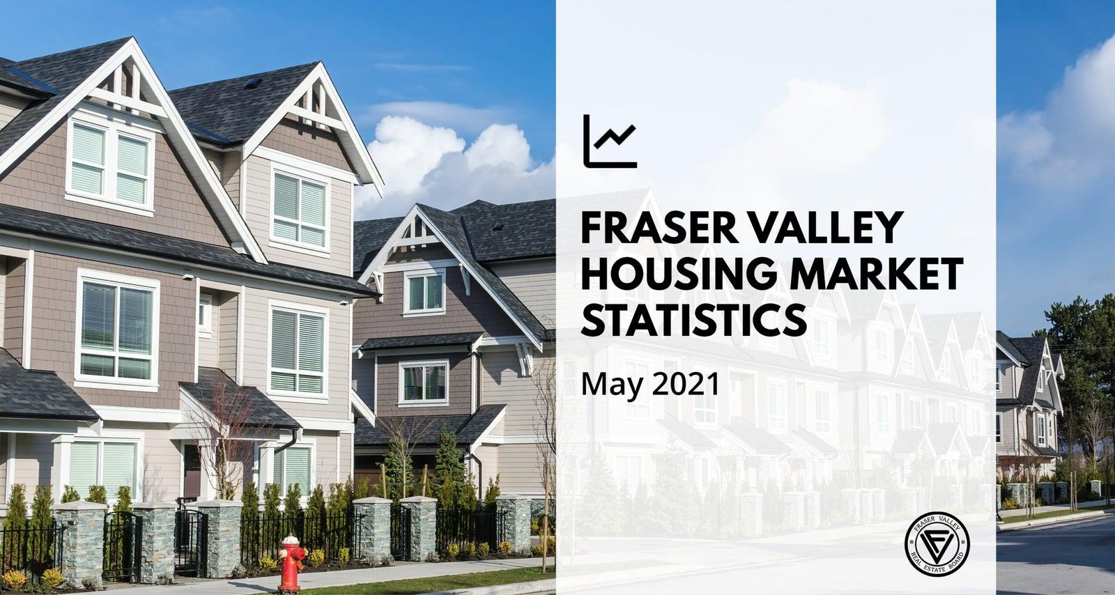 Fraser Valley Housing Market Statistics for May 2021