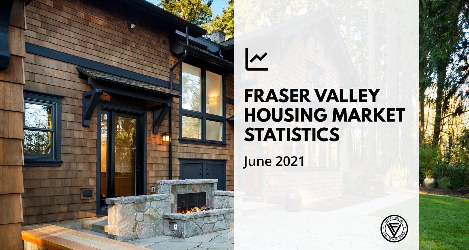 Fraser Valley Housing Market Statistics for June 2021